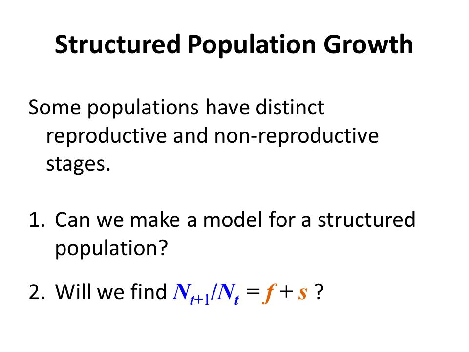 Structured Population Growth Some populations have distinct reproductive and non-reproductive stages.