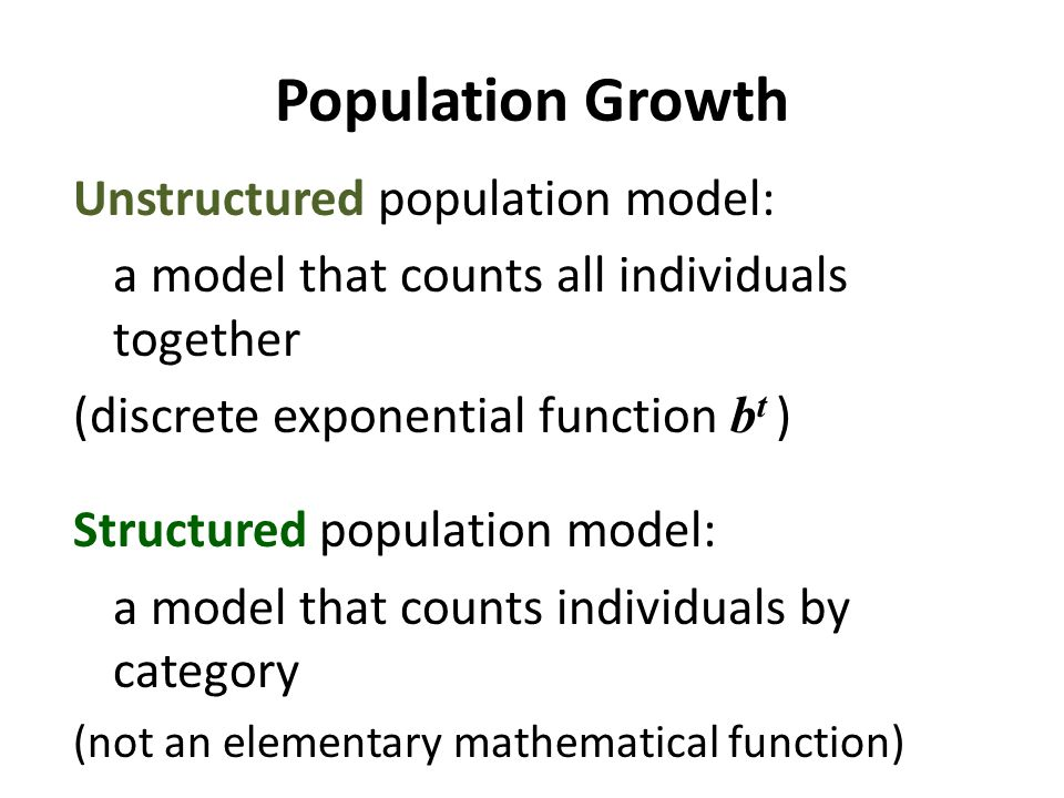 Population Growth Unstructured population model: a model that counts all individuals together (discrete exponential function b t ) Structured population model: a model that counts individuals by category (not an elementary mathematical function)