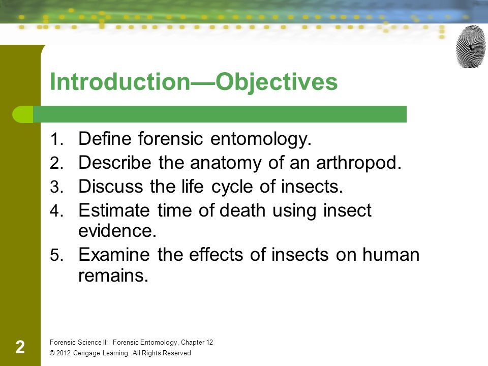 2 Forensic Science II: Forensic Entomology, Chapter 12 © 2012 Cengage Learning. All Rights Reserved Introduction—Objectives 1. Define forensic entomol