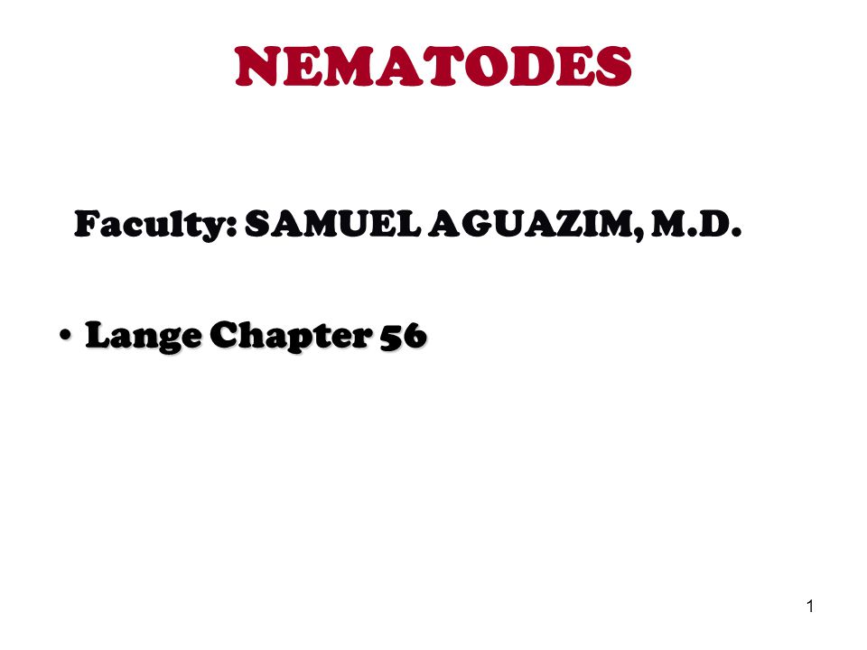 1 NEMATODES Faculty: SAMUEL AGUAZIM, M.D. Lange Chapter 56Lange Chapter 56