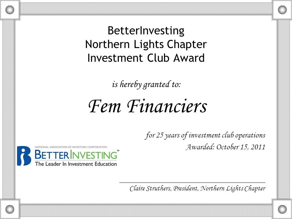 BetterInvesting Northern Lights Chapter Investment Club Award is hereby granted to: Fem Financiers for 25 years of investment club operations Awarded:
