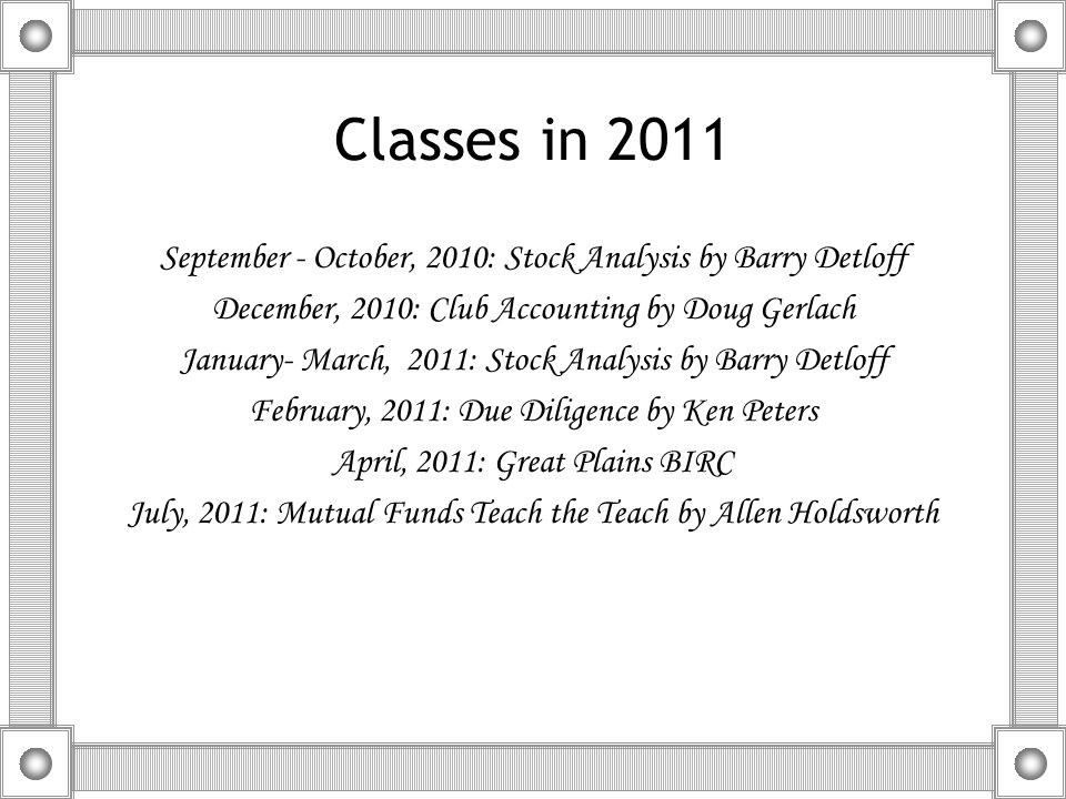Classes in 2011 September - October, 2010: Stock Analysis by Barry Detloff December, 2010: Club Accounting by Doug Gerlach January- March, 2011: Stock