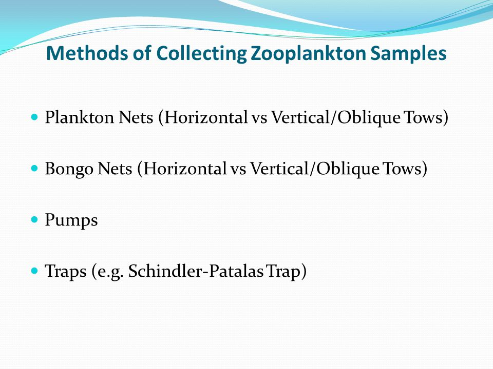 Methods of Collecting Zooplankton Samples Plankton Nets (Horizontal vs Vertical/Oblique Tows) Bongo Nets (Horizontal vs Vertical/Oblique Tows) Pumps T