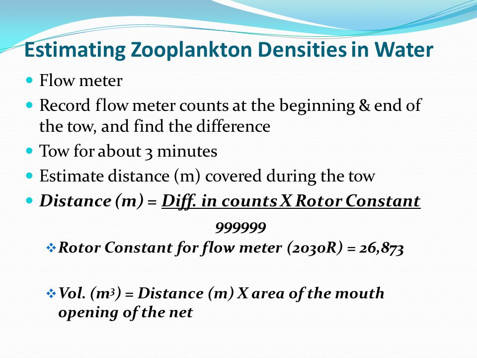 Estimating Zooplankton Densities in Water Flow meter Record flow meter counts at the beginning & end of the tow, and find the difference Tow for about