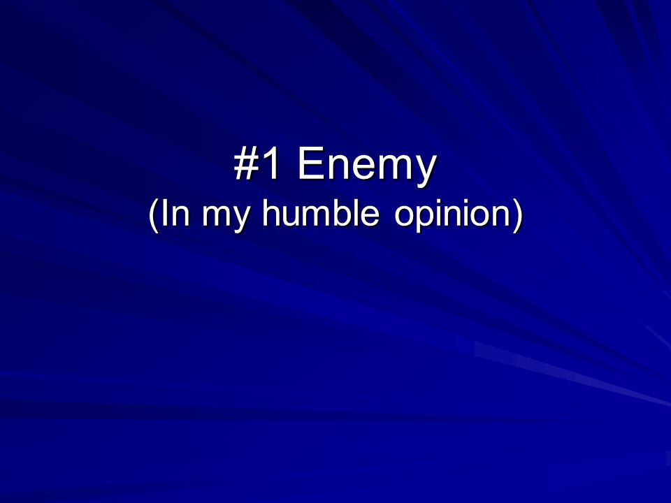 #1 Enemy (In my humble opinion)