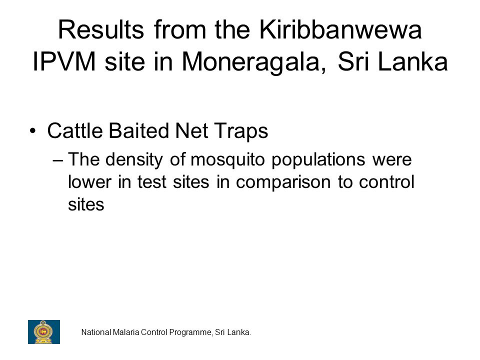 Results from the Kiribbanwewa IPVM site in Moneragala, Sri Lanka Cattle Baited Net Traps –The density of mosquito populations were lower in test sites in comparison to control sites National Malaria Control Programme, Sri Lanka.