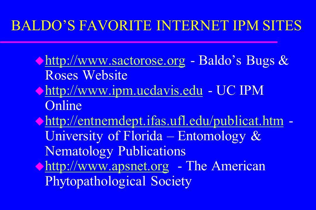 BALDO'S FAVORITE INTERNET IPM SITES u http://www.sactorose.org - Baldo's Bugs & Roses Website http://www.sactorose.org u http://www.ipm.ucdavis.edu - UC IPM Online http://www.ipm.ucdavis.edu u http://entnemdept.ifas.ufl.edu/publicat.htm - University of Florida – Entomology & Nematology Publications http://entnemdept.ifas.ufl.edu/publicat.htm u http://www.apsnet.org - The American Phytopathological Society http://www.apsnet.org