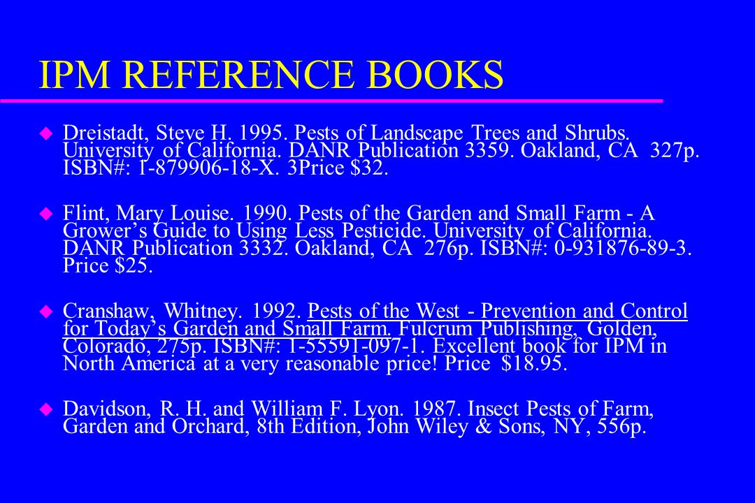 IPM REFERENCE BOOKS u Dreistadt, Steve H. 1995. Pests of Landscape Trees and Shrubs.