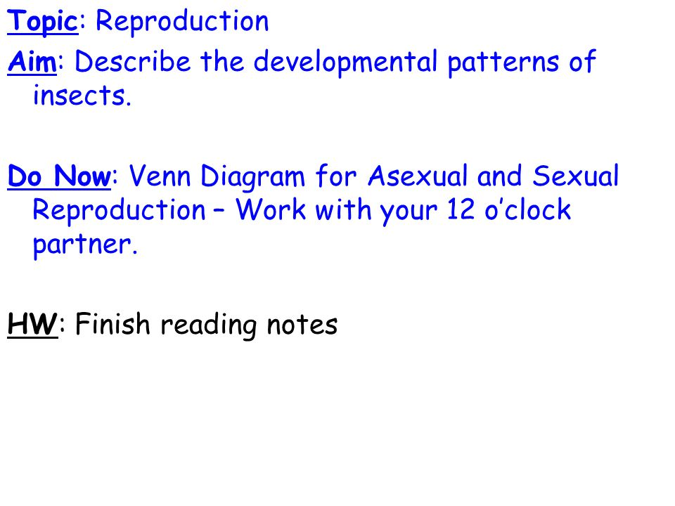 Topic: Reproduction Aim: Describe the developmental patterns of insects. Do Now: Venn Diagram for Asexual and Sexual Reproduction – Work with your 12