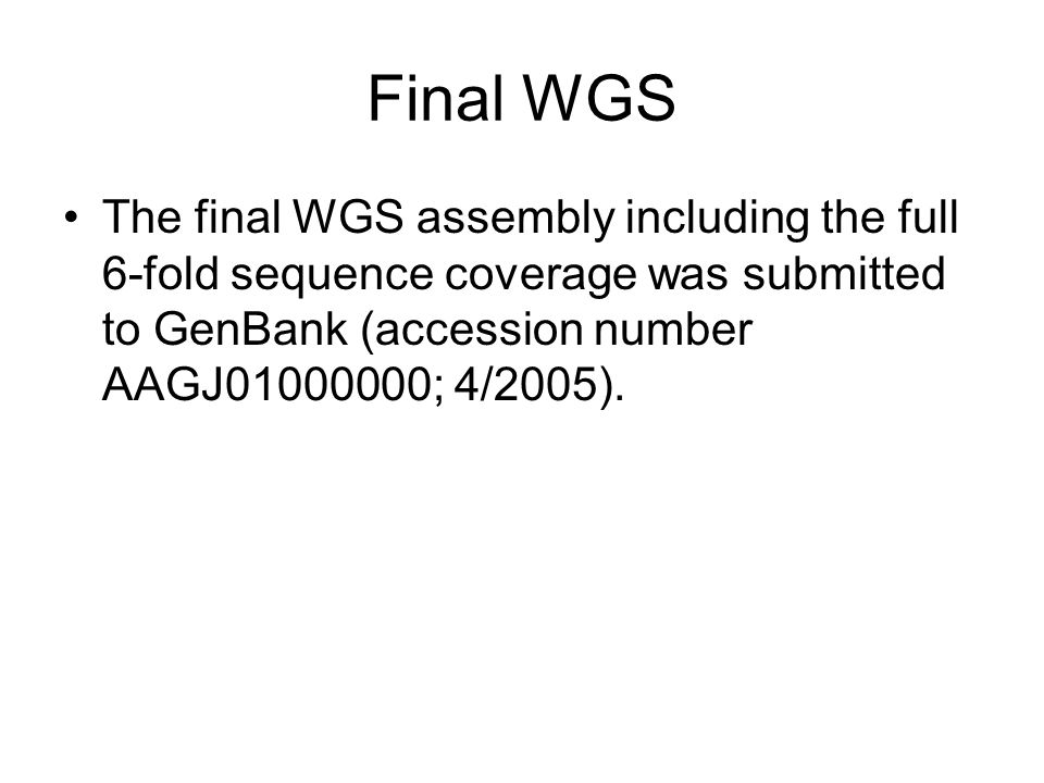 Final WGS The final WGS assembly including the full 6-fold sequence coverage was submitted to GenBank (accession number AAGJ01000000; 4/2005).
