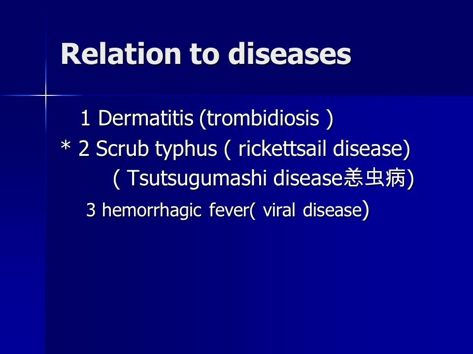 Relation to diseases 1 Dermatitis (trombidiosis ) 1 Dermatitis (trombidiosis ) * 2 Scrub typhus ( rickettsail disease) ( Tsutsugumashi disease 恙虫病 ) ( Tsutsugumashi disease 恙虫病 ) 3 hemorrhagic fever( viral disease ) 3 hemorrhagic fever( viral disease )