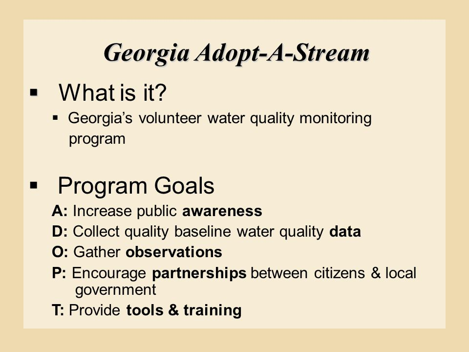 Georgia Adopt-A-Stream   What is it?  Georgia's volunteer water quality monitoring program  Program Goals A: Increase public awareness D: Collect
