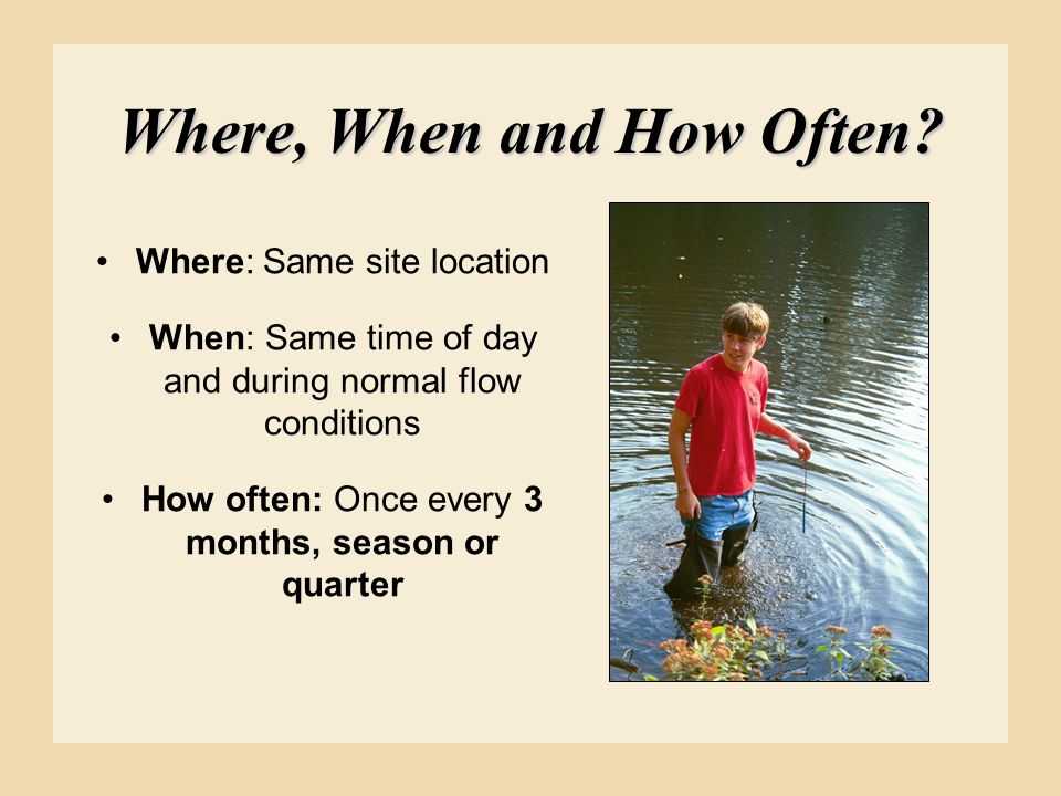 Where, When and How Often? Where: Same site location When: Same time of day and during normal flow conditions How often: Once every 3 months, season o