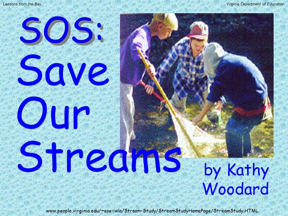 by Kathy Woodard Save Our Streams SOS: www.people.virginia.edu/~sos-iwla/Stream-Study/StreamStudyHomePage/StreamStudy.HTML Lessons from the BayVirgini
