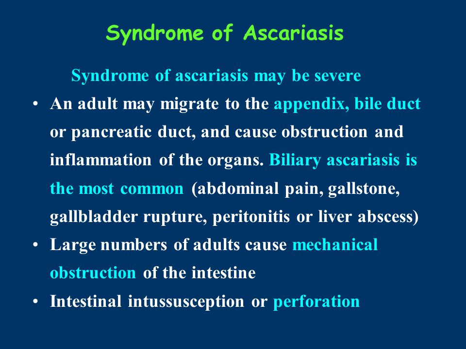 Syndrome of Ascariasis Syndrome of ascariasis may be severe An adult may migrate to the appendix, bile duct or pancreatic duct, and cause obstruction
