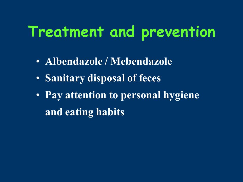 Treatment and prevention Albendazole / Mebendazole Sanitary disposal of feces Pay attention to personal hygiene and eating habits