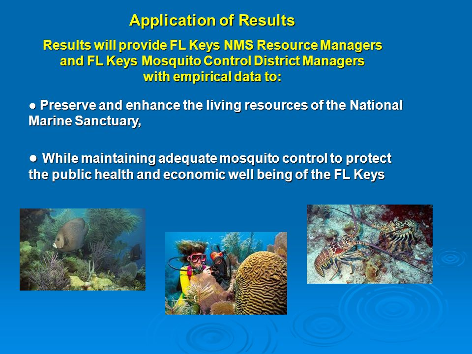 Application of Results Results will provide FL Keys NMS Resource Managers and FL Keys Mosquito Control District Managers with empirical data to: ● Pre