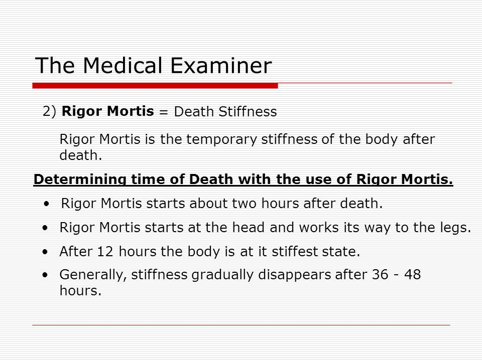 The Medical Examiner 2) Rigor Mortis = Death Stiffness Rigor Mortis is the temporary stiffness of the body after death. Determining time of Death with