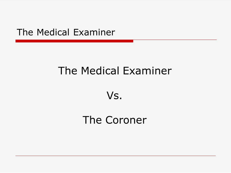 The Medical Examiner The Medical Examiner is a medically qualified government officer whose duty is to investigate deaths and injuries that occur under unusual or suspicious circumstances, and to perform post-mortem examinations.