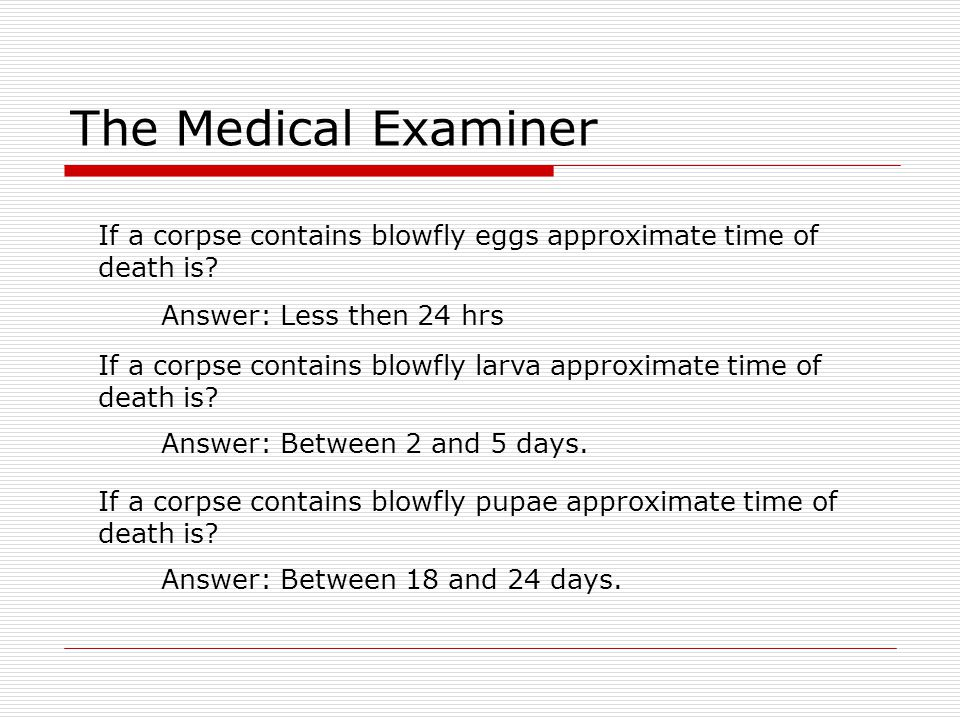 The Medical Examiner If a corpse contains blowfly eggs approximate time of death is? Answer: Less then 24 hrs If a corpse contains blowfly larva appro