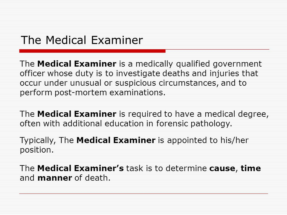 The Medical Examiner The Coroner are often elected (rather than appointed) officials, and usually do not need to hold any medical qualification.