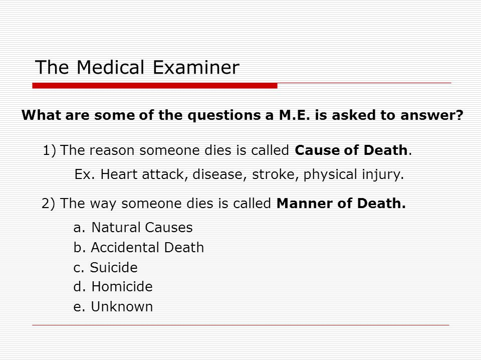 The Medical Examiner What are some of the questions a M.E. is asked to answer? 1)The reason someone dies is called Cause of Death. 2) The way someone