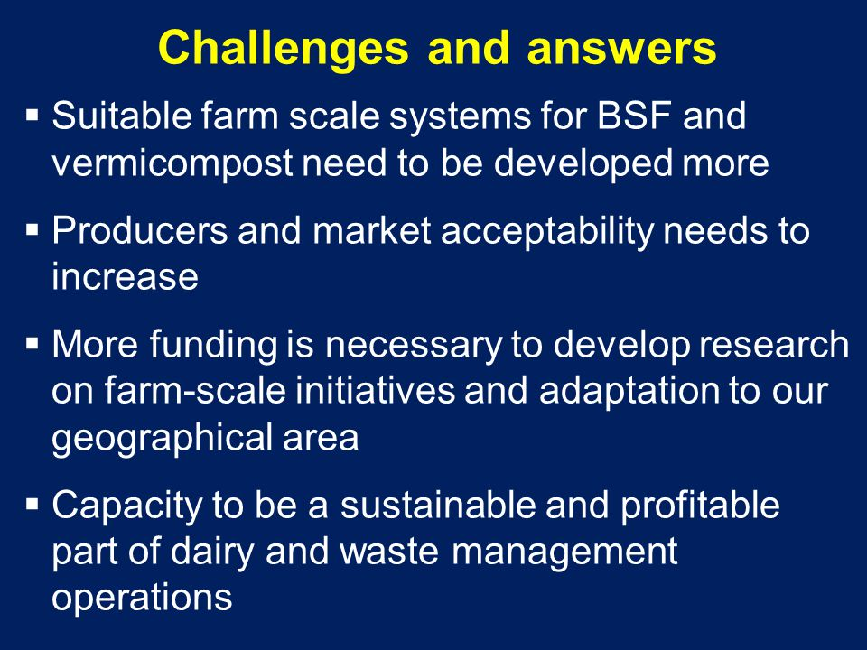 Challenges and answers  Suitable farm scale systems for BSF and vermicompost need to be developed more  Producers and market acceptability needs to