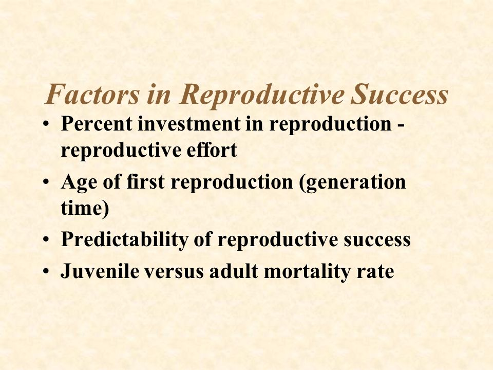 Factors in Reproductive Success Percent investment in reproduction - reproductive effort Age of first reproduction (generation time) Predictability of