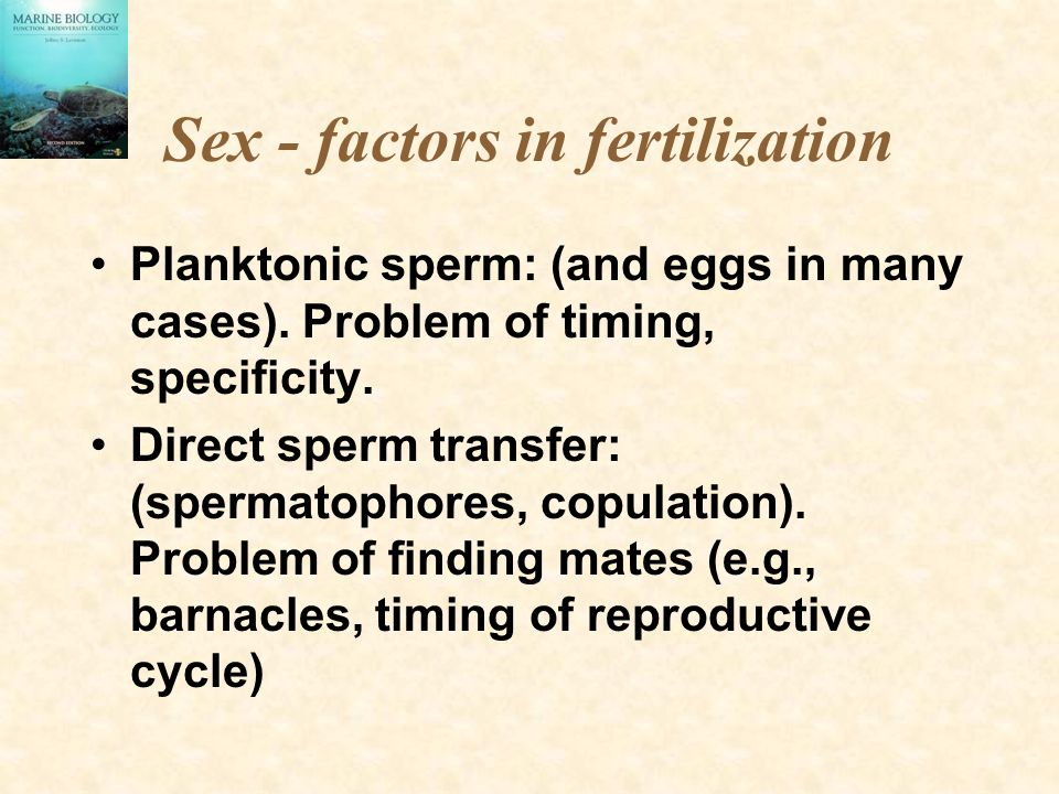 Sex - factors in fertilization Planktonic sperm: (and eggs in many cases). Problem of timing, specificity. Direct sperm transfer: (spermatophores, cop
