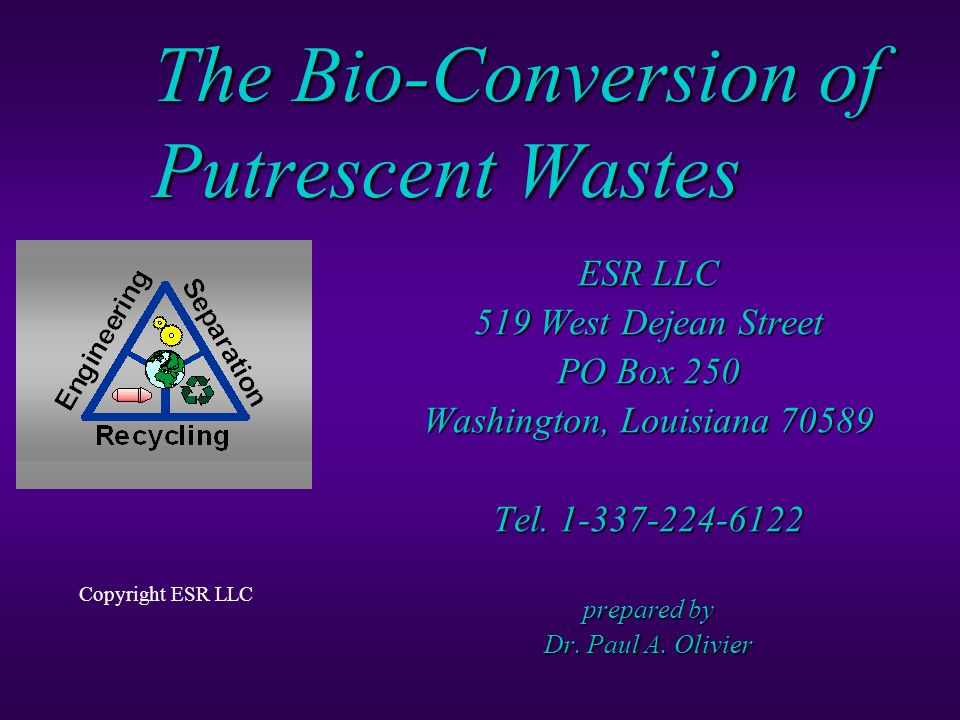 The Bio-Conversion of Putrescent Wastes ESR LLC 519 West Dejean Street PO Box 250 Washington, Louisiana 70589 Tel.