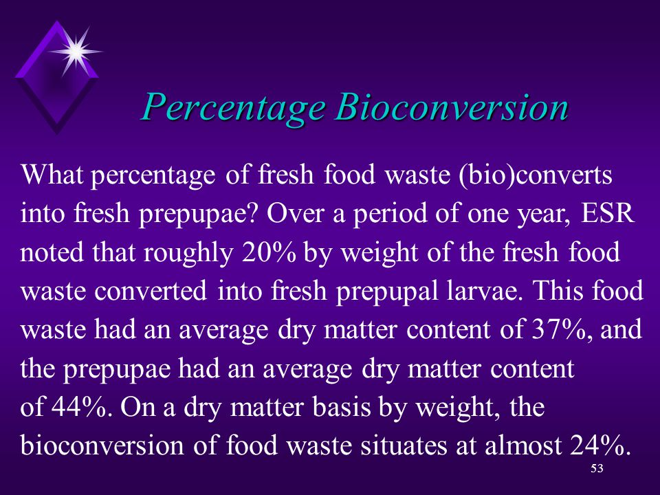 53 Percentage Bioconversion What percentage of fresh food waste (bio)converts into fresh prepupae.
