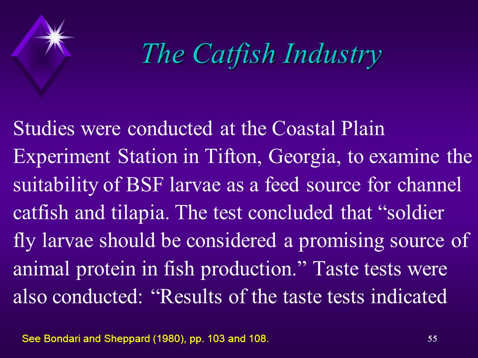 55 The Catfish Industry Studies were conducted at the Coastal Plain Experiment Station in Tifton, Georgia, to examine the suitability of BSF larvae as a feed source for channel catfish and tilapia.