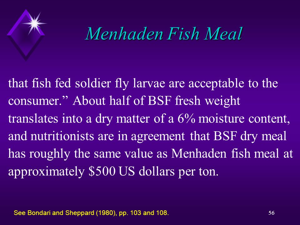 56 Menhaden Fish Meal that fish fed soldier fly larvae are acceptable to the consumer. About half of BSF fresh weight translates into a dry matter of a 6% moisture content, and nutritionists are in agreement that BSF dry meal has roughly the same value as Menhaden fish meal at approximately $500 US dollars per ton.