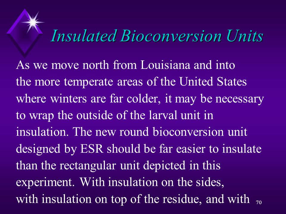 70 Insulated Bioconversion Units As we move north from Louisiana and into the more temperate areas of the United States where winters are far colder, it may be necessary to wrap the outside of the larval unit in insulation.