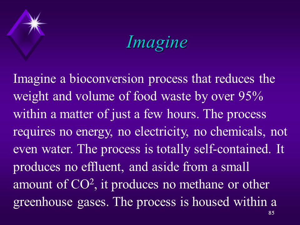 85 Imagine Imagine a bioconversion process that reduces the weight and volume of food waste by over 95% within a matter of just a few hours.
