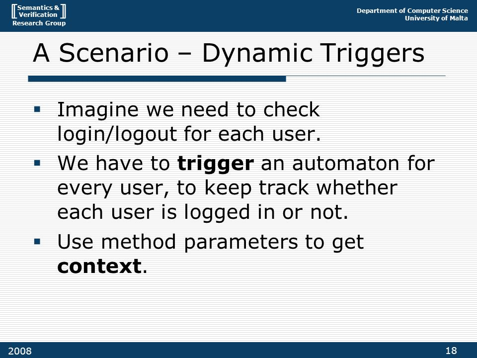 Semantics & Verification Research Group Department of Computer Science University of Malta 18 2008 A Scenario – Dynamic Triggers  Imagine we need to check login/logout for each user.