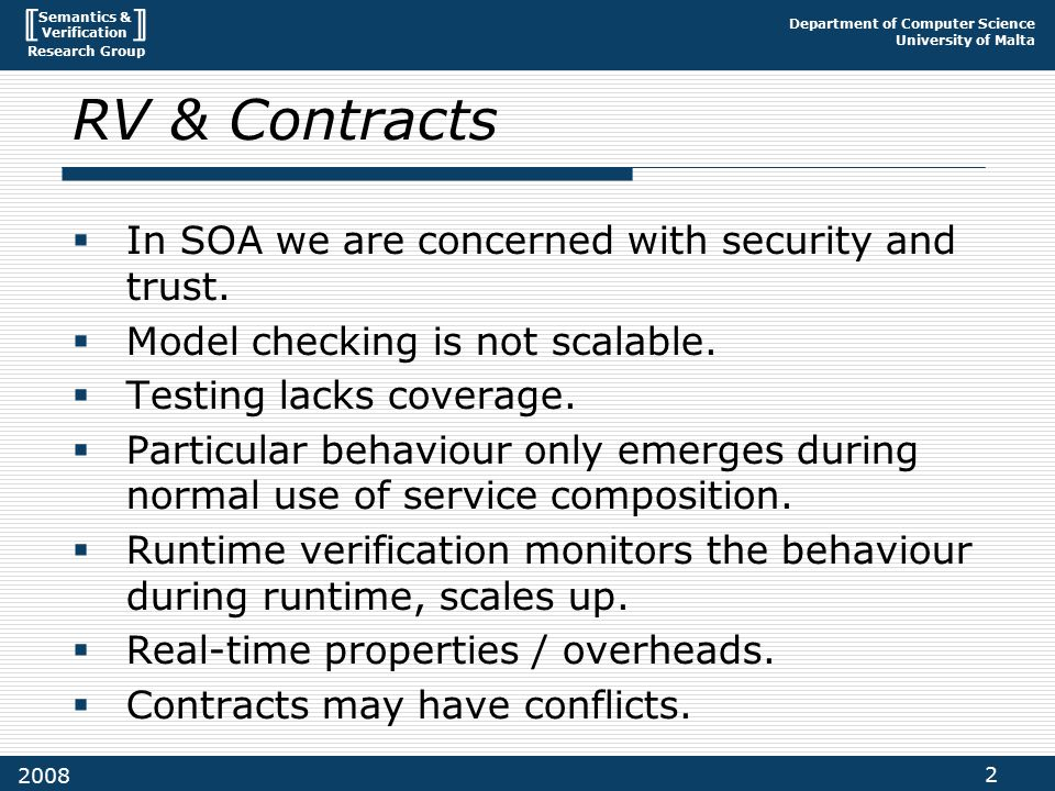 Semantics & Verification Research Group Department of Computer Science University of Malta 2 2008 RV & Contracts  In SOA we are concerned with security and trust.