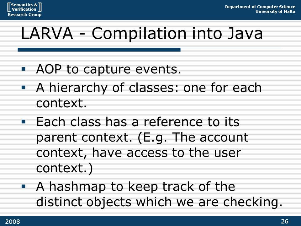 Semantics & Verification Research Group Department of Computer Science University of Malta 26 2008 LARVA - Compilation into Java  AOP to capture events.