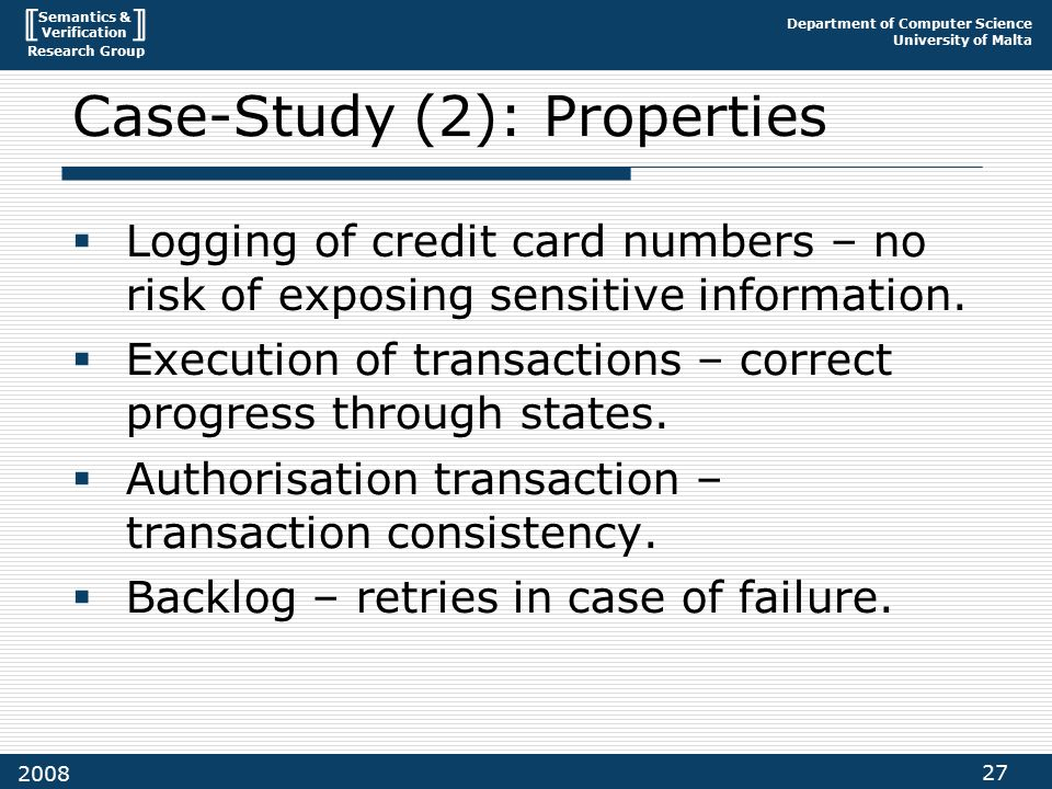 Semantics & Verification Research Group Department of Computer Science University of Malta 27 2008 Case-Study (2): Properties  Logging of credit card numbers – no risk of exposing sensitive information.
