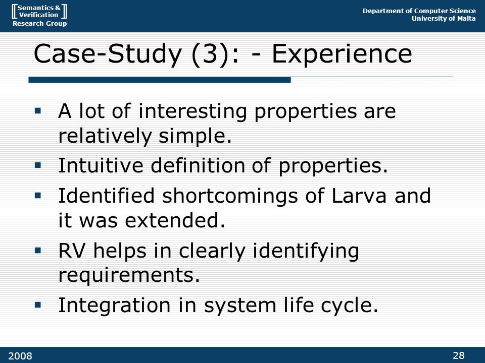 Semantics & Verification Research Group Department of Computer Science University of Malta 28 2008 Case-Study (3): - Experience  A lot of interesting properties are relatively simple.