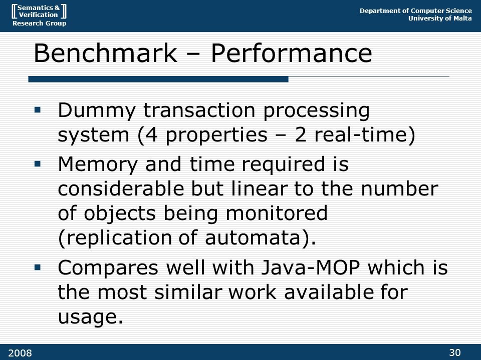 Semantics & Verification Research Group Department of Computer Science University of Malta 30 2008 Benchmark – Performance  Dummy transaction processing system (4 properties – 2 real-time)  Memory and time required is considerable but linear to the number of objects being monitored (replication of automata).