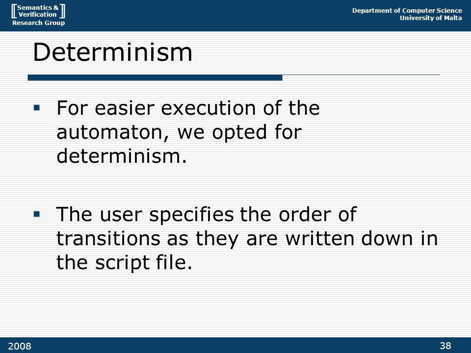 Semantics & Verification Research Group Department of Computer Science University of Malta 38 2008 Determinism  For easier execution of the automaton, we opted for determinism.