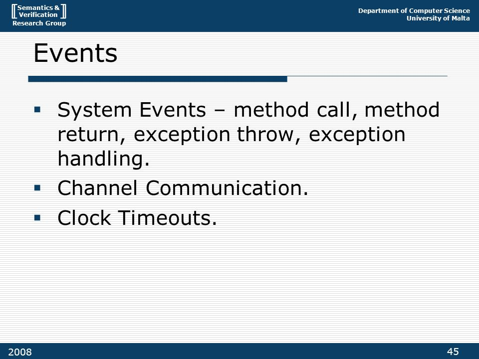 Semantics & Verification Research Group Department of Computer Science University of Malta 45 2008 Events  System Events – method call, method return, exception throw, exception handling.
