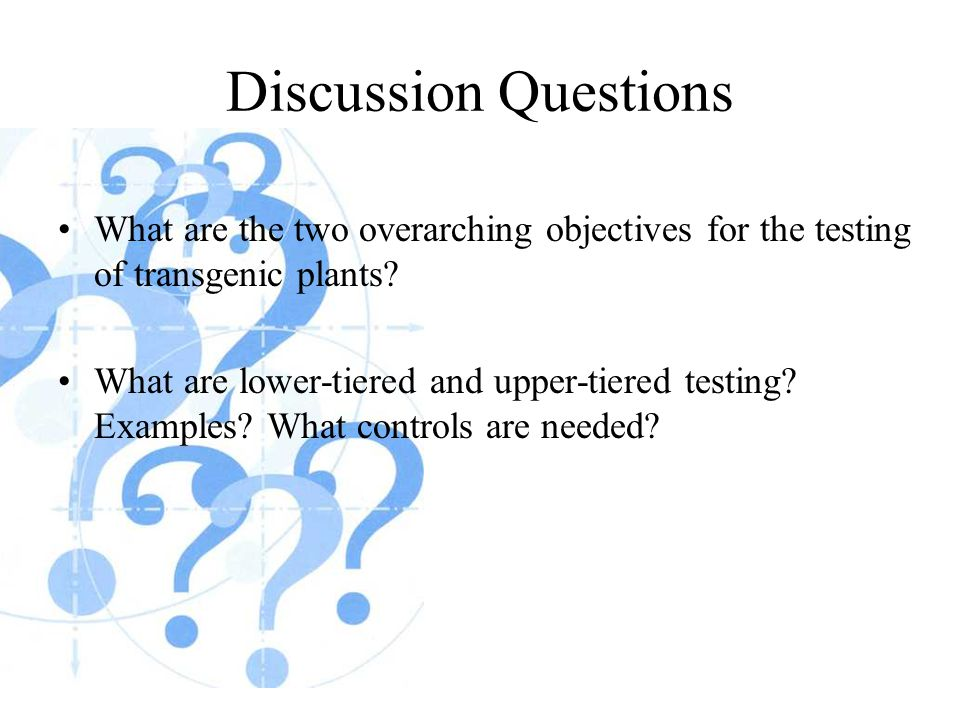 Discussion Questions What are the two overarching objectives for the testing of transgenic plants? What are lower-tiered and upper-tiered testing? Exa