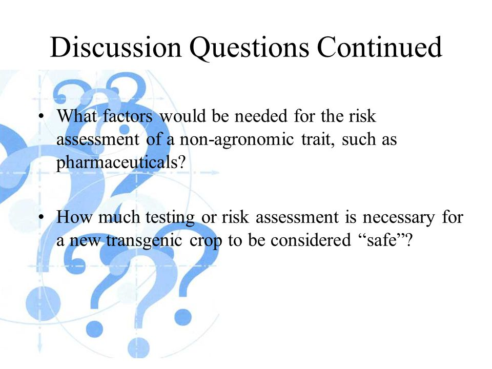 Discussion Questions Continued What factors would be needed for the risk assessment of a non-agronomic trait, such as pharmaceuticals.