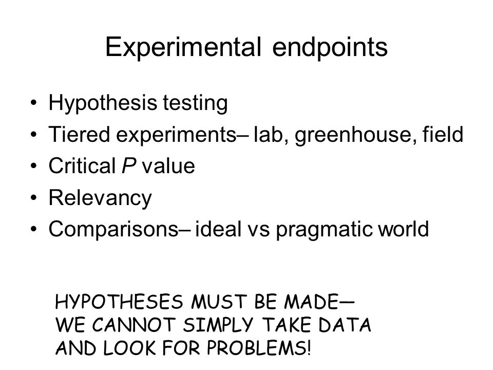Experimental endpoints Hypothesis testing Tiered experiments– lab, greenhouse, field Critical P value Relevancy Comparisons– ideal vs pragmatic world HYPOTHESES MUST BE MADE— WE CANNOT SIMPLY TAKE DATA AND LOOK FOR PROBLEMS!