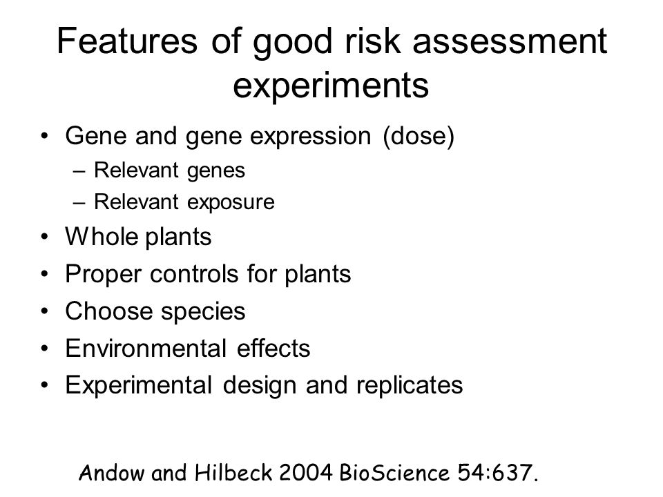 Features of good risk assessment experiments Gene and gene expression (dose) –Relevant genes –Relevant exposure Whole plants Proper controls for plants Choose species Environmental effects Experimental design and replicates Andow and Hilbeck 2004 BioScience 54:637.