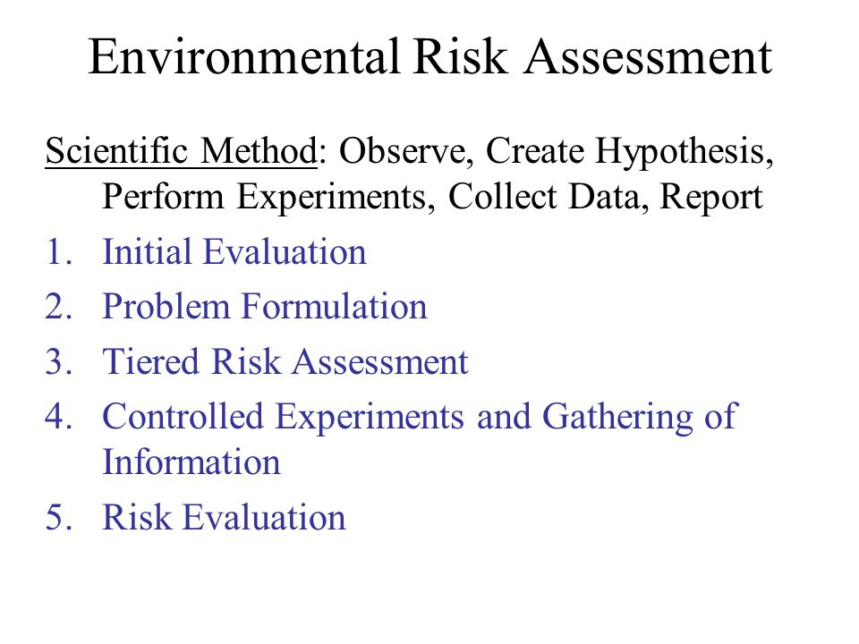 Environmental Risk Assessment Scientific Method: Observe, Create Hypothesis, Perform Experiments, Collect Data, Report 1.Initial Evaluation 2.Problem Formulation 3.Tiered Risk Assessment 4.Controlled Experiments and Gathering of Information 5.Risk Evaluation