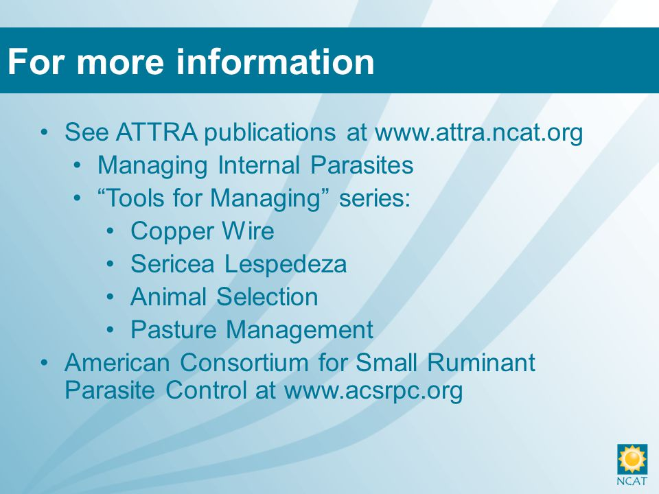 See ATTRA publications at www.attra.ncat.org Managing Internal Parasites Tools for Managing series: Copper Wire Sericea Lespedeza Animal Selection Pasture Management American Consortium for Small Ruminant Parasite Control at www.acsrpc.org For more information