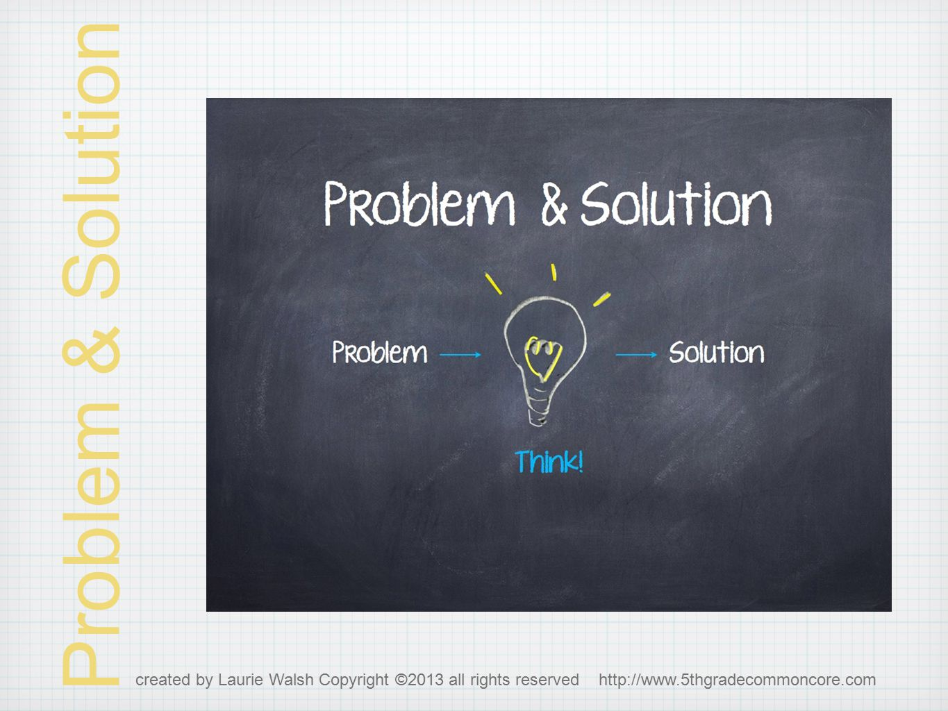 Problem & Solution What author does:Words to watch for: states problem offers solution(s) to the problem could include pros and cons of the solutions problem solution issue main challenge this led to therefore if, then as a result created by Laurie Walsh Copyright ©2013 all rights reserved http://www.5thgradecommoncore.com